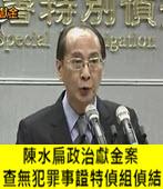 陳水扁政治獻金案 查無犯罪事證特偵組偵結 - 台灣e新聞