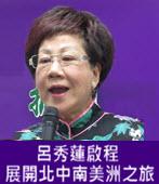 呂秀蓮啟程 展開北、中、南美洲之旅 - 台灣e新聞