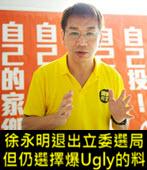 徐永明退出立委選局 但仍選擇爆Ugly的料 - 台灣e新聞