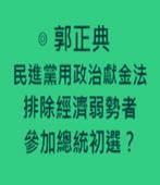 民進黨用政治獻金法排除經濟弱勢者參加總統初選?-◎ 郭正典-台灣e新聞