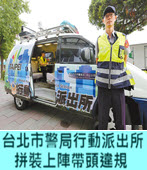 台北市警局行動派出所拼裝上陣帶頭違規 - 台灣e新聞