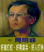 好鐵打釘、好男當兵、好人打拼 -◎周明峰 - 台灣e新聞