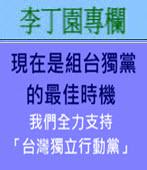 現在是組台獨黨的最佳時機  (我們全力支持「台灣獨立行動黨」)  -◎李丁園- 台灣e新聞