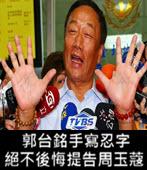 手寫忍字 郭台銘:絕不後悔提告周玉蔻 - 台灣e新聞