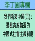 我們看衰中國(五) : 獨裁貪腐輪迴的中國式社會主義制度 -◎洪國治- 台灣e新聞