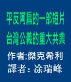 平反阿扁的一部短片,台灣公義的重大共業 - 作者:傑克希利 / 節譯者:涂瑞峰- 台灣e新聞