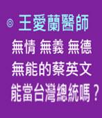 無情無義無德無能的蔡英文能當台灣總統嗎?-◎王愛蘭醫師 -台灣e新聞