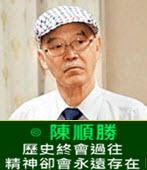 歷史終會過往精神卻會永遠存在 -◎陳順勝醫師 -台灣e新聞