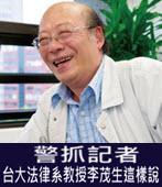 警抓記者 台大法律系教授李茂生這樣說 -台灣e新聞
