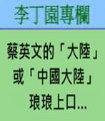 蔡英文的「大陸」或「中國大陸」琅琅上口…-◎李丁園- 台灣e新聞