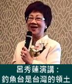 呂秀蓮演講:釣魚台是台灣的領土 - 台灣e新聞