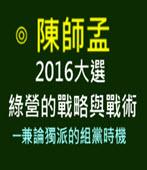 2016大選綠營的戰略與戰術 ─兼論獨派的組黨時機 -◎陳師孟 -台灣e新聞