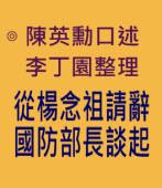 從楊念祖請辭國防部長談起- ◎陳英勳口述﹐李丁園整理 -台灣e新聞