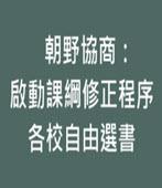 朝野協商:啟動課綱修正程序、各校自由選書 -台灣e新聞