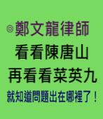 看看陳唐山,再看看菜英九,就知道問題出在哪裡了!- ◎鄭文龍律師 -台灣e新聞
