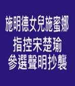 施明德女兒施蜜娜指控宋楚瑜參選聲明抄襲 - 台灣e新聞