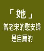 「她」 當老宋的慰安婦 是自願的- 台灣e新聞
