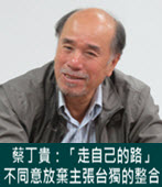 「走自己的路」蔡丁貴:不同意放棄主張台獨的整合- 台灣e新聞