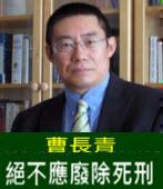 曹長青:絕不應廢除死刑處- 台灣e新聞