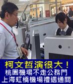柯文哲演很大 ! 桃園機場不走公務門 ,上海虹橋機場禮遇通關- 台灣e新聞