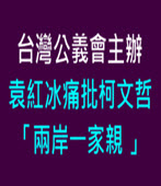 袁紅冰痛批柯文哲_兩岸一家親_台灣公義會主辦-台灣e新聞