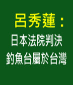 呂秀蓮 :日本法院判決釣魚台屬於台灣- 台灣e新聞