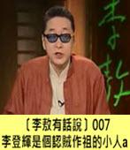 〔李敖有話說〕李登輝是個認賊作祖的小人A -台灣e新聞