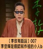 〔李敖有話說〕李登輝是個認賊作祖的小人B -台灣e新聞
