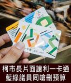 柯市長片面讓利一卡通 藍綠議員同嗆刪預算-台灣e新聞