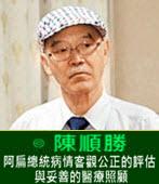 阿扁總統病情客觀公正的評估與妥善的醫療照顧 -◎陳順勝醫師-台灣e新聞