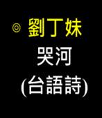 哭河(台語詩) -◎作者 客家阿姐劉丁妹- 台灣e新聞