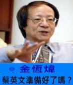 《金恆煒專欄》蔡英文準備好了嗎?-台灣e新聞