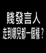 賤發言人  走到哪兒都一個樣 ? -台灣e新聞