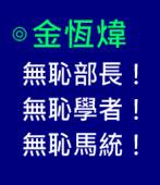 無恥部長!無恥學者!無恥馬統! -◎ 金恆煒 -台灣e新聞