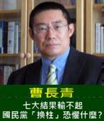 曹長青:七大結果輸不起 國民黨「換柱」恐懼什麼? - 台灣e新聞