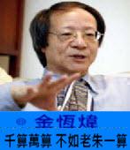《金恆煒專欄》千算萬算 不如老朱一算-台灣e新聞