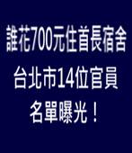 誰花700元住首長宿舍 台北市14位官員名單曝光!- 台灣e新聞