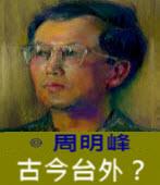[周明峰文集] 古今台外?- ◎周明峰 - 台灣e新聞