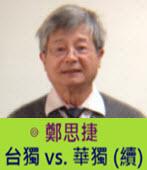 台獨 vs. 華獨 (續) -◎ 鄭思捷 - 台灣e新聞