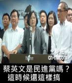 蔡英文是民進黨嗎? 這時候還這樣搞-台灣e新聞