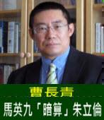 曹長青:馬英九「暗算」朱立倫 - 台灣e新聞