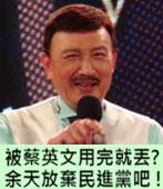 被蔡英文用完就丟? 余天放棄民進黨吧 !- 台灣e新聞