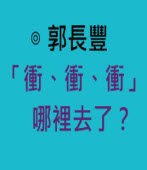 「衝、衝、衝」哪裡去了?-◎郭長豐-台灣e新聞