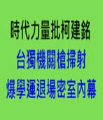 時代力量批柯建銘 台獨機關槍掃射、爆學運退場密室內幕 -台灣e新聞