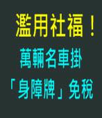 濫用社福!萬輛名車掛「身障牌」免稅-台灣e新聞