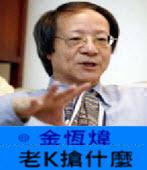 《金恆煒專欄》老K搶什麼 -台灣e新聞
