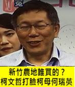 新竹農地誰買的?柯文哲打臉柯母何瑞英- 台灣e新聞