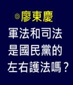 軍法和司法是國民黨的左右護法嗎?-◎廖東慶  -台灣e新聞