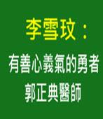 李雪玟:有善心義氣的勇者郭正典醫師-台灣e新聞