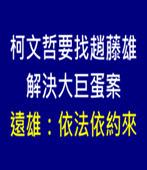 柯文哲要找趙藤雄解決大巨蛋案 遠雄:依法依約來-台灣e新聞